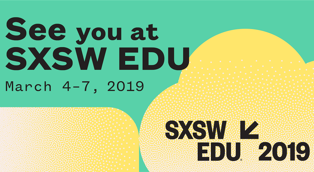 See you at SXSW EDU March 4-7, 2019